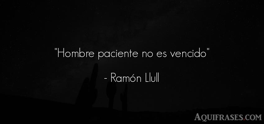Frase de perseverancia,  de paciencia  de Ramón Llull. Hombre paciente no es
