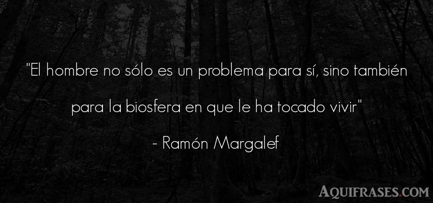 Frase del medio ambiente,  de hombre  de Ramón Margalef. El hombre no sólo es un