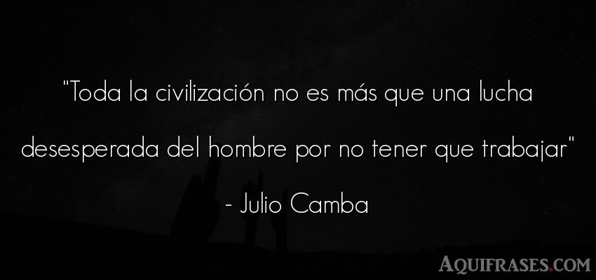 Frase de trabajo,  de sociedad  de Julio Camba. Toda la civilización no es