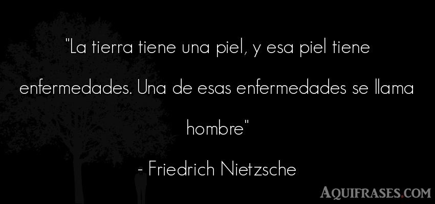 Frase filosófica,  de hombre  de Friedrich Nietzsche. La tierra tiene una piel, y