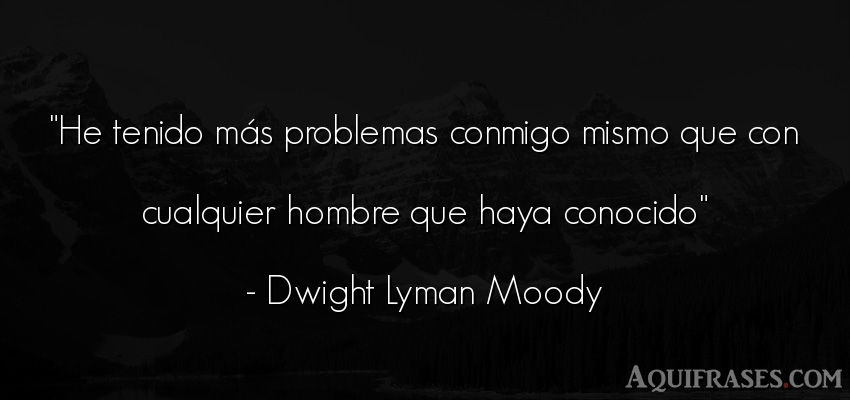 Frase de hombre  de Dwight Lyman Moody. He tenido más problemas