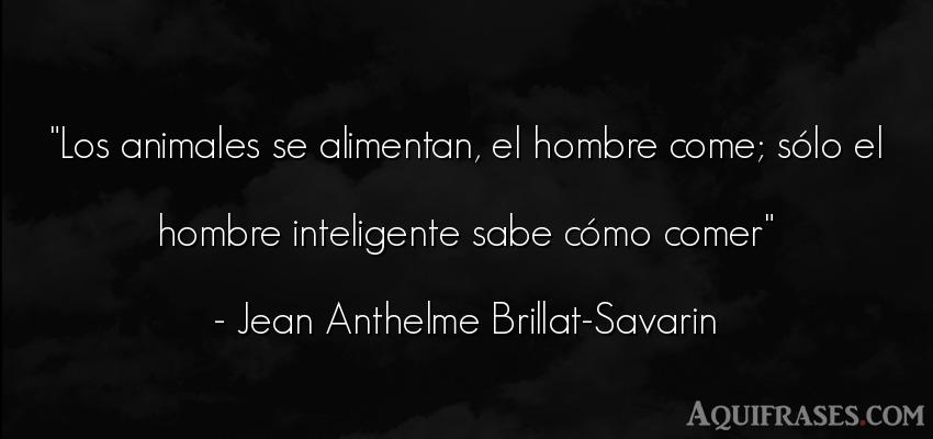 Frase de hombre,  de animales  de Jean Anthelme Brillat-Savarin. Los animales se alimentan,