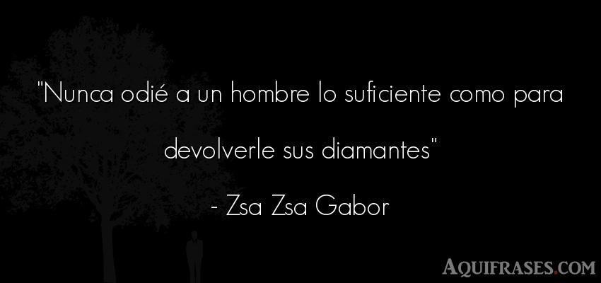 Frase de hombre  de Zsa Zsa Gabor. Nunca odié a un hombre lo