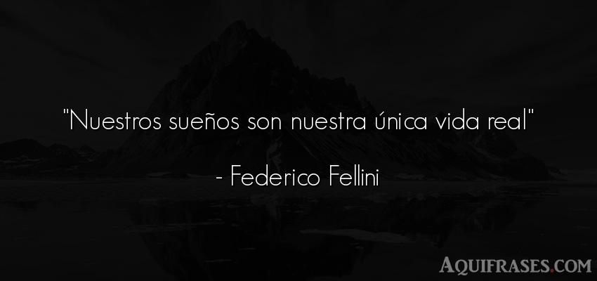 Frase de la vida  de Federico Fellini. Nuestros sueños son nuestra