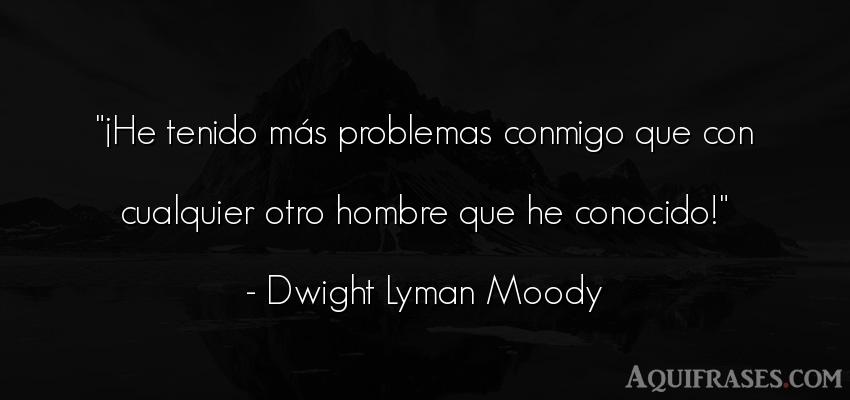 Frase de hombre  de Dwight Lyman Moody. ¡He tenido más problemas