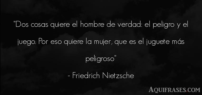 Frase filosófica,  de hombre  de Friedrich Nietzsche. Dos cosas quiere el hombre