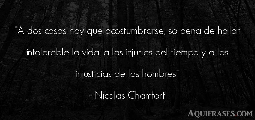 Frase de la vida  de Nicolas Chamfort. A dos cosas hay que