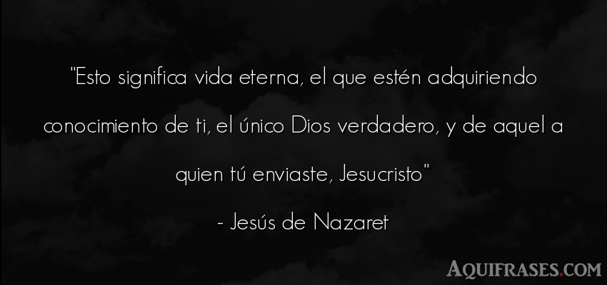 Frase de la vida  de Jesús de Nazaret. Esto significa vida eterna,
