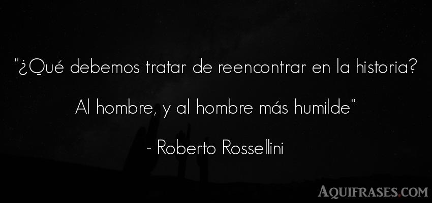 Frase de autoestima,  de humildad,  de hombre  de Roberto Rossellini. ¿Qué debemos tratar de