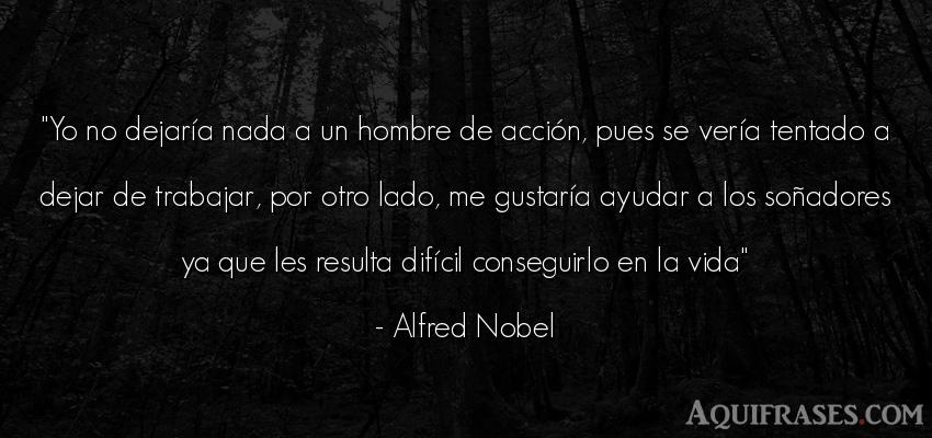 Frase de la vida  de Alfred Nobel. Yo no dejaría nada a un