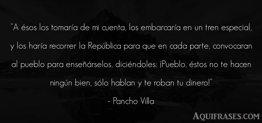 Frase de dinero  de Pancho Villa. A ésos los tomaría de mi