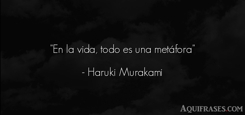 Frase de la vida  de Haruki Murakami. En la vida, todo es una met