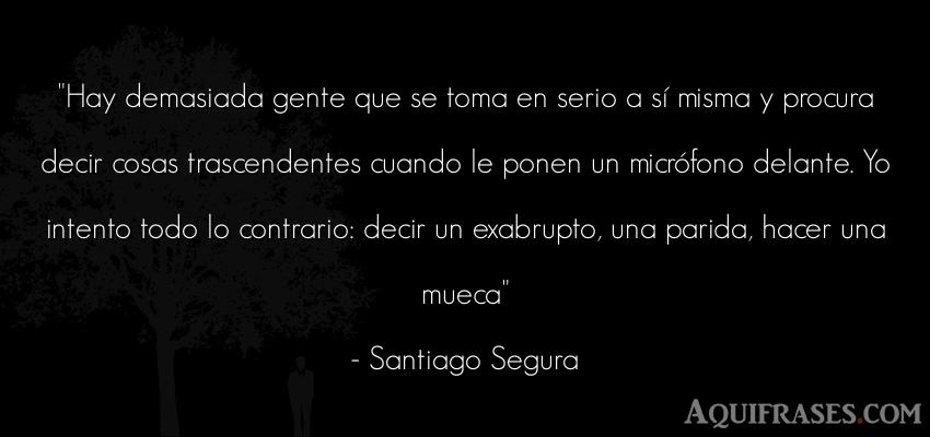 Frase divertida  de Santiago Segura. Hay demasiada gente que se