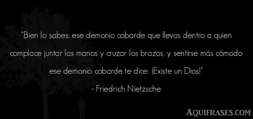 Frase filosófica  de Friedrich Nietzsche. Bien lo sabes: ese demonio