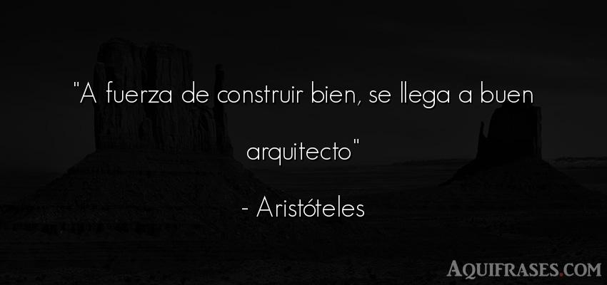 Frase filosófica  de Aristóteles. A fuerza de construir bien,