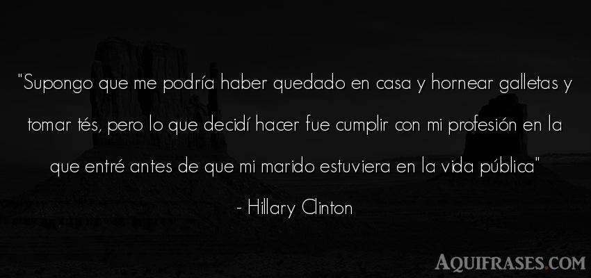 Frase de la vida  de Hillary Clinton. Supongo que me podría haber
