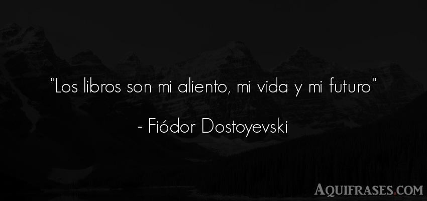 Frase de la vida  de Fiódor Dostoyevski. Los libros son mi aliento,