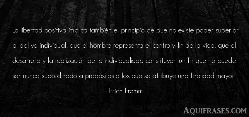 Frase de la vida  de Erich Fromm. La libertad positiva implica