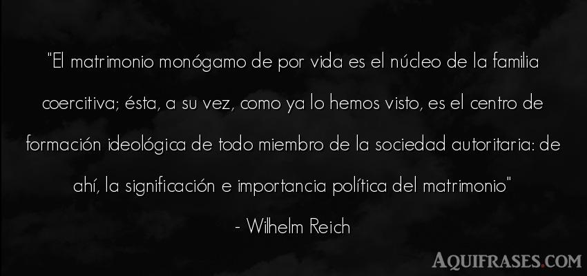 Frase de la vida  de Wilhelm Reich. El matrimonio monógamo de