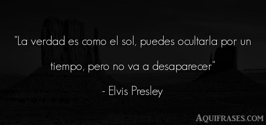 Frase sincera,  del tiempo  de Elvis Presley. La verdad es como el sol,