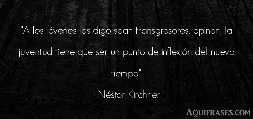 Frase del tiempo  de Néstor Kirchner. A los jóvenes les digo sean