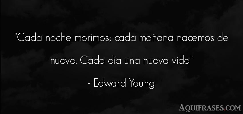 Frase de la vida  de Edward Young. Cada noche morimos; cada ma