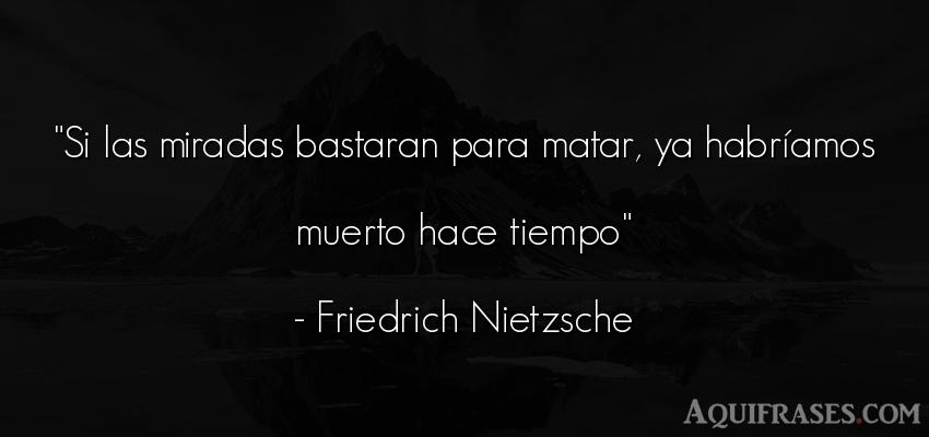 Frase filosófica,  del tiempo  de Friedrich Nietzsche. Si las miradas bastaran para