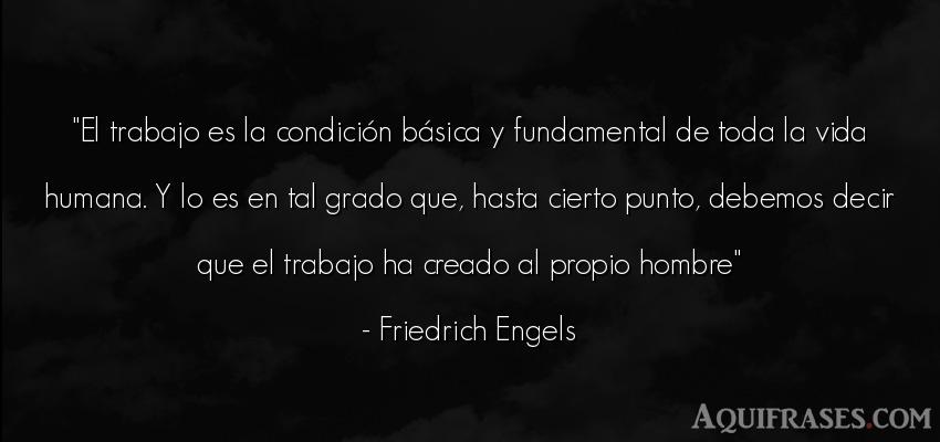 Frase de la vida  de Friedrich Engels. El trabajo es la condición