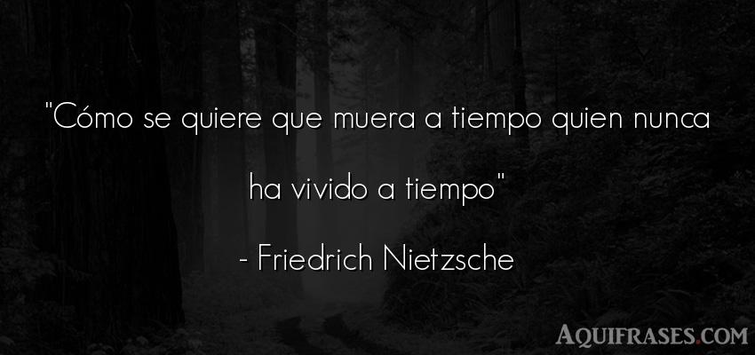 Frase filosófica,  del tiempo  de Friedrich Nietzsche. Cómo se quiere que muera a