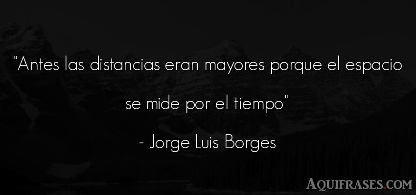 Frase del tiempo  de Jorge Luis Borges. Antes las distancias eran
