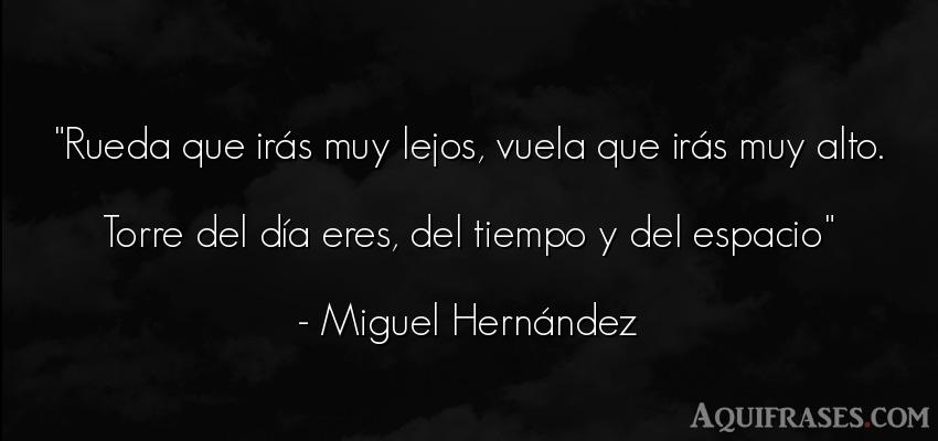 Frase del tiempo  de Miguel Hernández. Rueda que irás muy lejos,