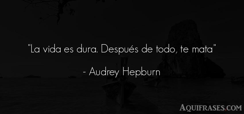 Frase de la vida  de Audrey Hepburn. La vida es dura. Después de