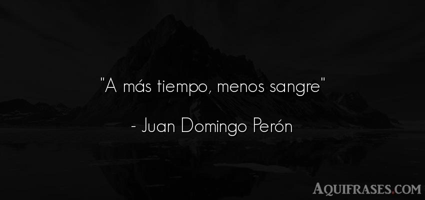 Frase del tiempo  de Juan Domingo Perón. A más tiempo, menos sangre