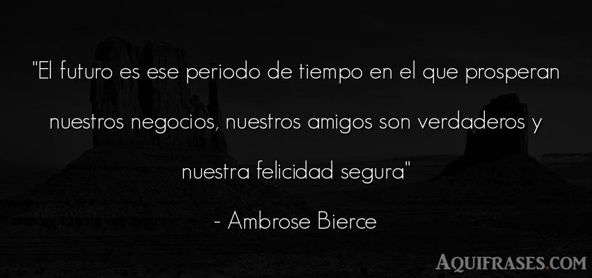 Frase del tiempo  de Ambrose Bierce. El futuro es ese periodo de
