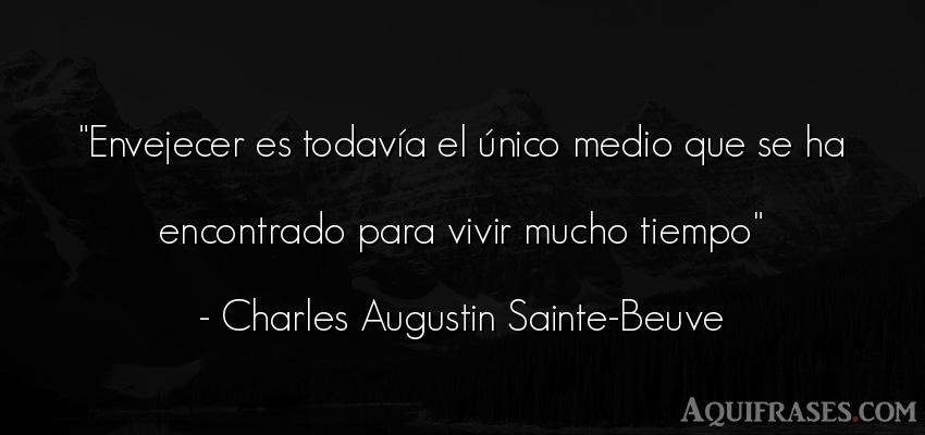 Frase del tiempo  de Charles Augustin Sainte-Beuve. Envejecer es todavía el ú