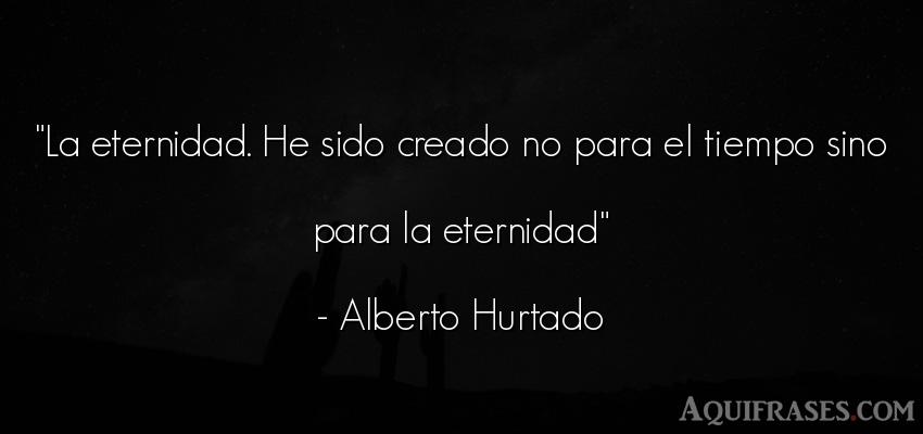 Frase del tiempo  de Alberto Hurtado. La eternidad. He sido creado