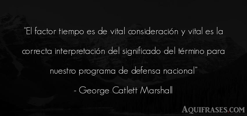 Frase del tiempo  de George Catlett Marshall. El factor tiempo es de vital