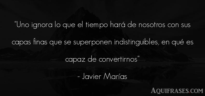 Frase del tiempo  de Javier Marías. Uno ignora lo que el tiempo