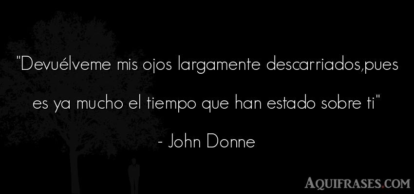 Frase del tiempo  de John Donne. Devuélveme mis ojos