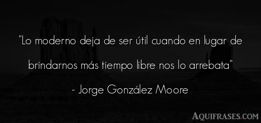 Frase del tiempo  de Jorge González Moore. Lo moderno deja de ser útil