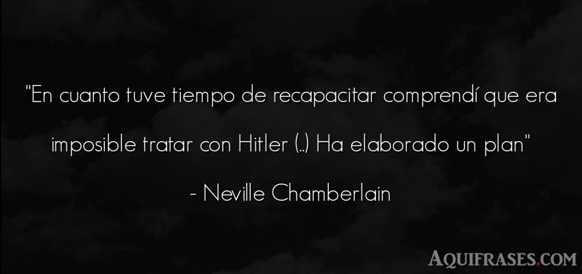 Frase del tiempo  de Neville Chamberlain. En cuanto tuve tiempo de
