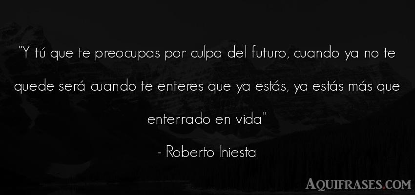 Frase de la vida  de Roberto Iniesta. Y tú que te preocupas por