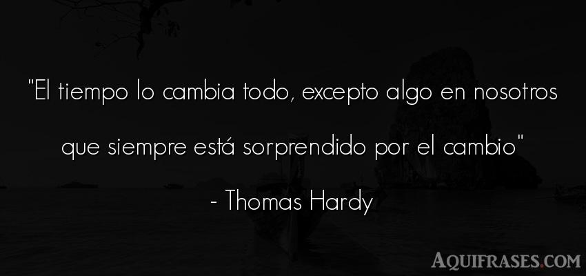Frase del tiempo  de Thomas Hardy. El tiempo lo cambia todo,