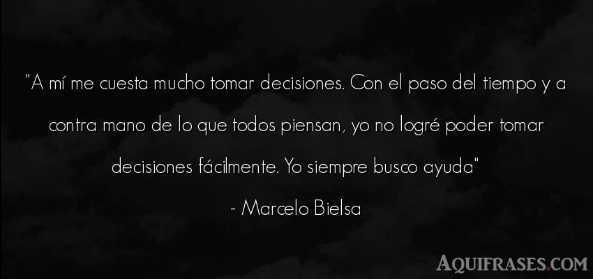 Frase del tiempo  de Marcelo Bielsa. A mí me cuesta mucho tomar