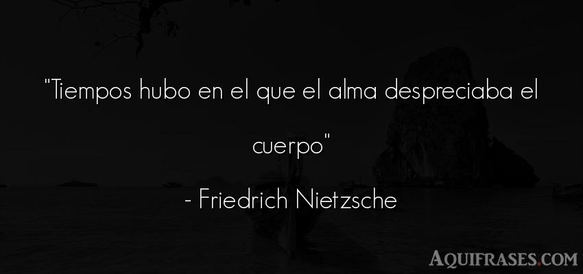 Frase filosófica,  del tiempo  de Friedrich Nietzsche. Tiempos hubo en el que el