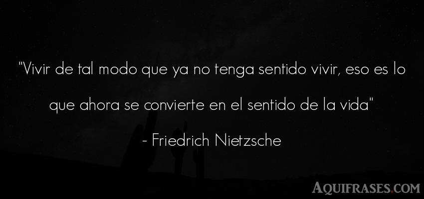Frase filosófica,  de la vida  de Friedrich Nietzsche. Vivir de tal modo que ya no