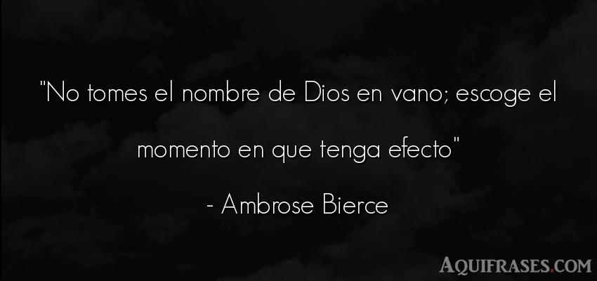 Frase de dio,  de fe  de Ambrose Bierce. No tomes el nombre de Dios