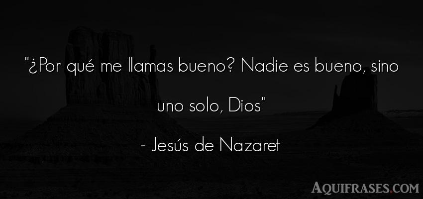 Frase de dio,  de fe  de Jesús de Nazaret. ¿Por qué me llamas bueno?