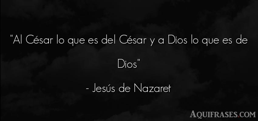 Frase de dio,  de fe  de Jesús de Nazaret. Al César lo que es del Cé