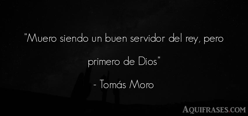 Frase de dio,  de fe  de Tomás Moro. Muero siendo un buen